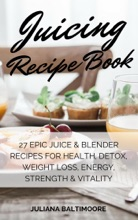 Juicing Recipe Book: 27 EpicJuice & Blender Recipes for Health, Detox, Weight Loss, Energy, Strength & Vitality