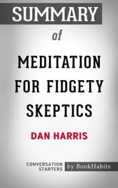 SUMMARY OF MEDITATION FOR FIDGETY SKEPTICS BY DAN HARRIS  CONVERSATION STARTERS