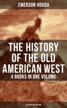The History Of The Old American West – 4 Books In One Volume (Illustrated Edition)