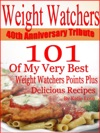 Weight Watchers 40th Anniversary Tribute 101 OF My Very Best Weight Watchers Points Plus Delicious Recipes