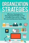 Organization Strategies Effective Strategies For Disorganized People To Live A Organized Life In 7 Days Or Less And Become Stress FREE