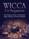 Wicca For BeginnersThe Ultimate Guide  To Witchcraft Magic Rituals And Wiccan Beliefs