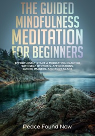 THE GUIDED MINDFULNESS MEDITATION FOR BEGINNERS: EFFORTLESSLY START A MEDIATION PRACTICE WITH SELF-HYPNOSIS, AFFIRMATIONS, GUIDED IMAGERY, AND BODY SCANS