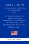 2012 Technical Corrections Clarifying And Other Amendments To The Greenhouse Gas Reporting Rule And Confidentiality Determinations For Certain Data US Environmental Protection Agency Regulation EPA 2018 Edition