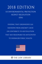 Finding That Greenhouse Gas Emissions From Aircraft Cause Or Contribute To Air Pollution That May Reasonably Be Anticipated To Endanger Public Health (US Environmental Protection Agency Regulation) (EPA) (2018 Edition)