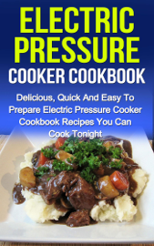 Electric Pressure Cooker Cookbook: Delicious, Quick And Easy To Prepare Electric Pressure Cooker Recipes You Can Cook Tonight! book