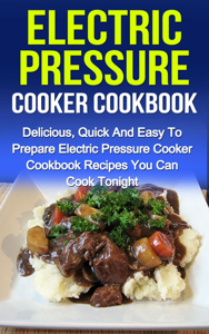 Electric Pressure Cooker Cookbook: Delicious, Quick And Easy To Prepare Electric Pressure Cooker Recipes You Can Cook Tonight! Book Review
