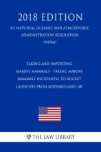 Taking and Importing Marine Mammals - Taking Marine Mammals Incidental to Rocket Launches from KodiakIsland, AK (US National Oceanic and Atmospheric Administration Regulation) (NOAA) (2018 Edition)