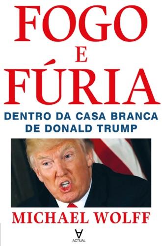 Michael Wolff - Fogo e Fúria - Dentro da Casa Branca de Donald Trump