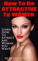 How To Be Attractive To Women: Learn How To Attract Any Woman You Want
