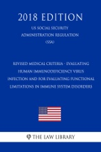 Revised Medical Criteria - Evaluating Human Immunodeficiency Virus Infection And For Evaluating Functional Limitations In Immune System Disorders (US Social Security Administration Regulation) (SSA) (2018 Edition)