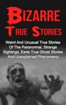 Bizarre True Stories Weird And Unusual True Stories Of The Paranormal Strange Sightings Eerie True Ghost Stories And Unexplained Phenomena
