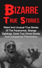 Bizarre True Stories: Weird And Unusual True Stories Of The Paranormal, Strange Sightings, Eerie True Ghost Stories And Unexplained Phenomena