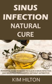 Sinus Infection Natural Cure Powerful Home Remedies To Clear A Sinus Infection And Sinus Pain Permanently Without Antibiotics