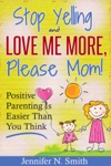 Stop Yelling And Love Me More Please Mom   Positive Parenting Is Easier Than You Think