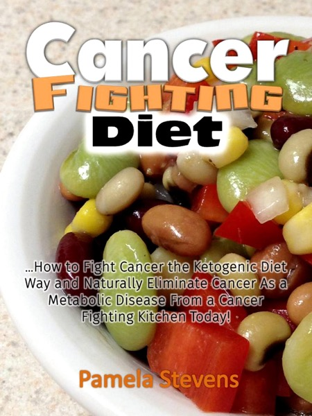 Cancer Fighting Diet: How to Fight Cancer the Ketogenic Diet Way and Naturally Eliminate Cancer As a Metabolic Disease From a Cancer Fighting Kitchen Today!