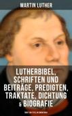 Lutherbibel, Schriften und Beiträge, Predigten, Traktate, Dichtung & Biografie (Über 100 Titel in einem Buch )