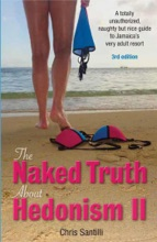 The Naked Truth About Hedonism II, 3rd Edition: A Totally Unauthorized, Naughty But Nice Guide To Jamaica's Very Adult Resort