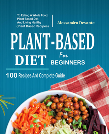 Plant Based Diet For Beginners: 100 Recipes And Complete Guide To Eating A Whole Food, Plant-Based Diet And Living Healthy (Plant-Based Recipes)