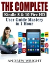 The Complete Kindle 8  10 Fire HD User Guide Mastery In 1 Hour