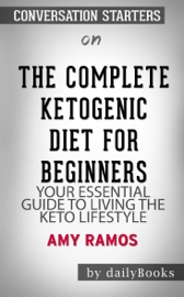The Complete Ketogenic Diet for Beginners: Your Essential Guide to Living the Keto Lifestyle by Amy Ramos: Conversation Starters PDF Download