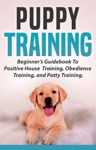 Puppy Training Beginners Guidebook To Positive Housebreak Training Obedience Training And Potty Training