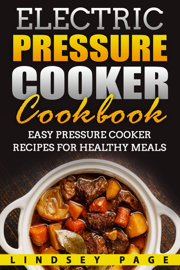 Electric Pressure Cooker Cookbook: Easy Pressure Cooker Recipes for Healthy Meals book