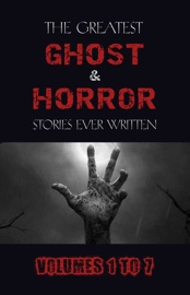 Box Set The Greatest Ghost And Horror Stories Ever Written Volumes 1 To 7 100 Authors 200 Stories