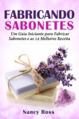 Fabricando Sabonetes: Um Guia Iniciante para Fabricar Sabonetes e as 14 Melhores Receitas