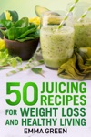50 Juicing Recipes For Weight Loss And Healthy Living