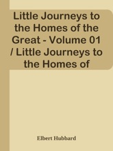 Little Journeys to the Homes of the Great - Volume 01 / Little Journeys to the Homes of Good Men and Great
