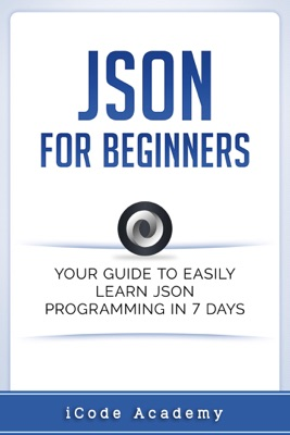 Json for Beginners: Your Guide to Easily Learn Json In 7 Days