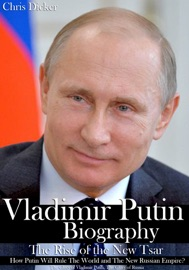 VLADIMIR PUTIN BIOGRAPHY: THE RISE OF THE NEW TSAR, HOW PUTIN WILL RULE THE WORLD AND THE NEW RUSSIAN EMPIRE?  THE GLORY OF VLADIMIR PUTIN, THE GLORY OF RUSSIA