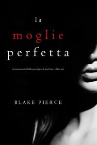 La moglie perfetta (Un emozionante thriller psicologico di Jessie Hunt —Libro Uno) da Blake Pierce