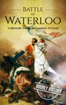 Battle Of Waterloo A History From Beginning To End