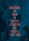 Imagining The Dead In British Literature And Culture 17901848