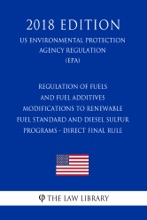 Regulation of Fuels and Fuel Additives - Modifications to Renewable Fuel Standard and Diesel Sulfur Programs - Direct Final Rule (US Environmental Protection Agency Regulation) (EPA) (2018 Edition)