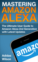 Adidas Wilson - Mastering Amazon Alexa - The Ultimate User Guide To Amazon Alexa 2nd Generation with Latest Updates artwork
