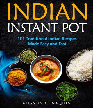 Indian Instant Pot 101 Traditional Indian Recipes Made Easy