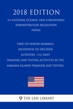 Takes Of Marine Mammals Incidental To Specified Activities - U.S. Navy Training And Testing Activities In The Mariana Islands Training And Testing (US National Oceanic And Atmospheric Administration Regulation) (NOAA) (2018 Edition)