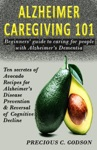 Alzheimer Caregiving 101 Beginners Guide To Caring For People With Alzheimers Dementia Ten Avocado Secret Recipes For Alzheimers Disease Prevention  Reversal Of Cognitive Decline