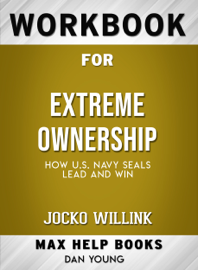 Extreme Ownership: How U.S Navy SEALS Lead and Win by Jocko Willink: Max Help Workbooks