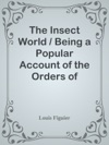 The Insect World  Being A Popular Account Of The Orders Of Insects Together With A Description Of The Habits And Economy Of Some Of The Most Interesting Species