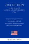 Representation Proceedings Unfair Labor Practice Proceedings And Miscellaneous And General Requirements US Federal Labor Relations Authority Regulation FLRA 2018 Edition