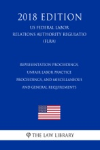 Representation Proceedings, Unfair Labor Practice Proceedings, and Miscellaneous and General Requirements (US Federal Labor Relations Authority Regulation) (FLRA) (2018 Edition)