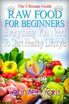 Raw Food For Beginners Everything You Need To Start Healthy Lifestyle The Ultimate Guide