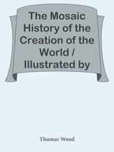 The Mosaic History of the Creation of the World / Illustrated by Discoveries and Experiments Derived from the Present Enlightened State of Science; With Reflections, Intended to Promote Vital and Practical Religion