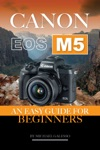 Canon Eos M5 An Easy Guide For Beginners
