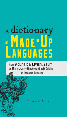 The Dictionary of Made-Up Languages - Stephen D. Rogers book