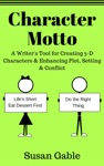 Character Motto A Writers Tool For Creating 3-D Characters  Enhancing Plot Setting  Conflict